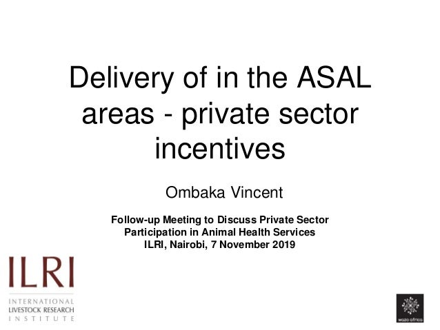 Delivery of in the ASAL areas - private sector incentives Ombaka Vincent Follow-up Meeting to Discuss Private Sector Parti...