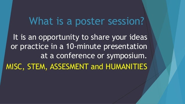 What is a poster session? It is an opportunity to share your ideas or practice in a 10-minute presentation at a conference...