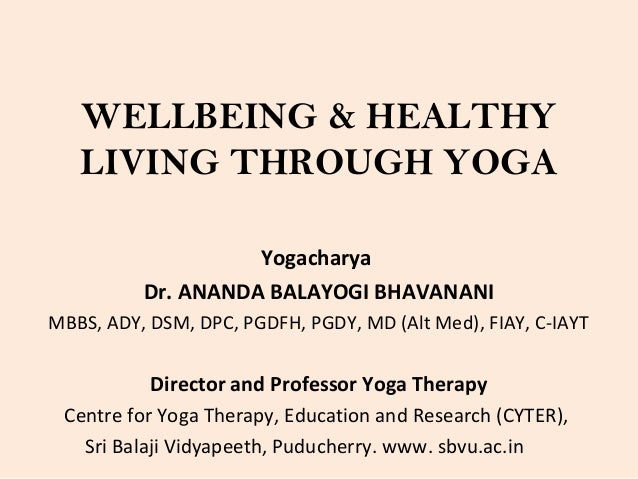 WELLBEING & HEALTHY LIVING THROUGH YOGA Yogacharya Dr. ANANDA BALAYOGI BHAVANANI MBBS, ADY, DSM, DPC, PGDFH, PGDY, MD (Alt...