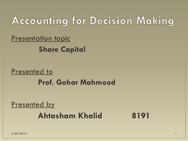 Presentation topic Share Capital Presented to Prof. Gohar Mahmood Presented by Ahtasham Khalid 8191 4/25/2014 1