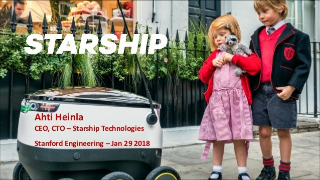 Ahti Heinla CEO, CTO – Starship Technologies Stanford Engineering – Jan 29 2018