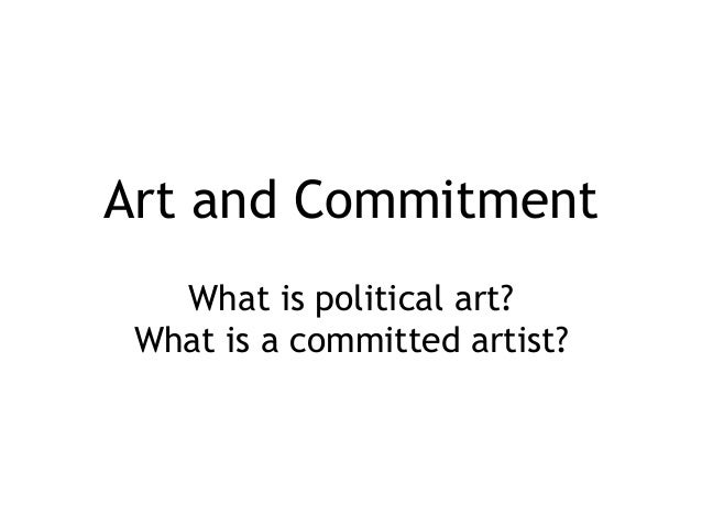 Art and Commitment What is political art? What is a committed artist?