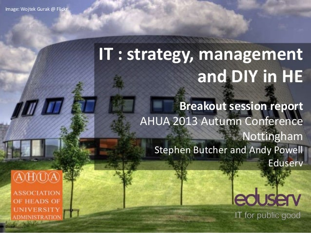 IT : strategy, management and DIY in HE Breakout session report AHUA 2013 Autumn Conference Nottingham Stephen Butcher and...