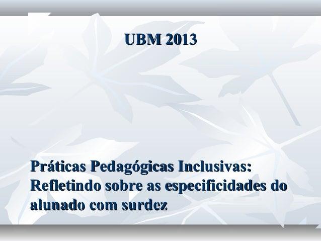 UBM 2013Práticas Pedagógicas Inclusivas:Refletindo sobre as especificidades doalunado com surdez