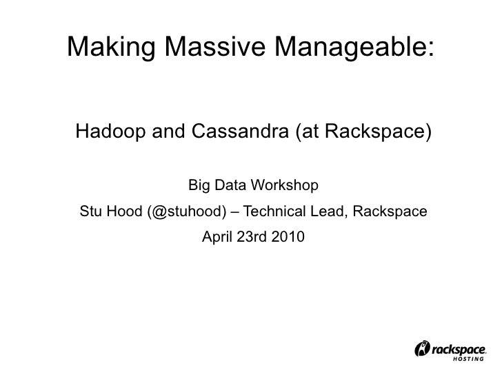 Making Massive Manageable: Hadoop and Cassandra (at Rackspace) Big Data Workshop Stu Hood (@stuhood) – Technical Lead, Rac...