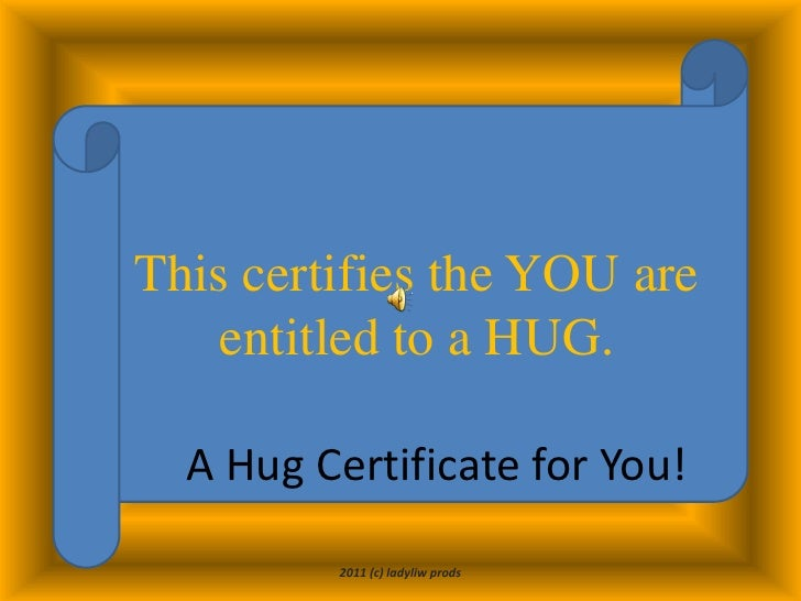 This certifies the YOU are entitled to a HUG.<br />A Hug Certificate for You!<br />2011 (c) ladyliw prods<br />