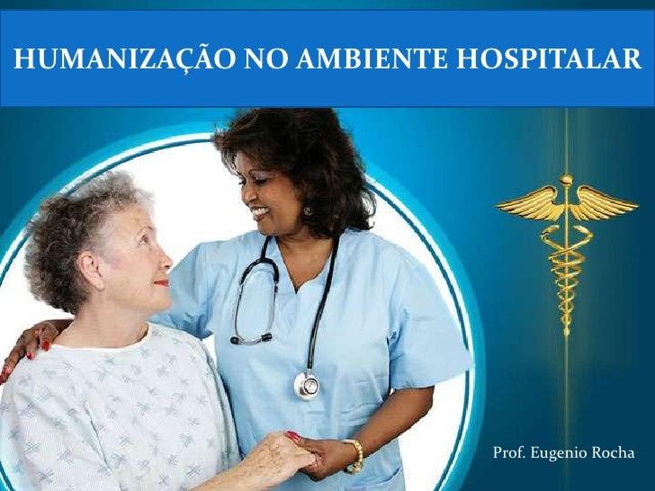 HUMANIZAÇÃO NO AMBIENTE HOSPITALAR                         Prof. Eugenio Rocha