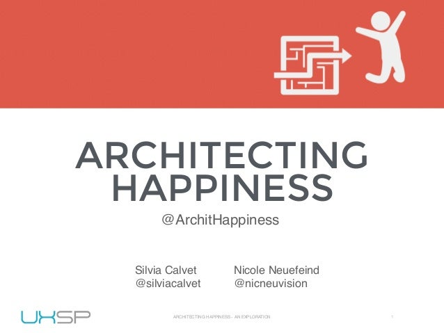 UXSP 2015 ARCHITECTING HAPPINESS - AN EXPLORATION 1 ARCHITECTING HAPPINESS WORLD IA DAY 2015 ARCHITECTING HAPPINESS - AN E...