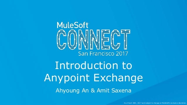 Ahyoung An & Amit Saxena Introduction to Anypoint Exchange As of April 20th, 2017 and subject to change at MuleSoft's excl...