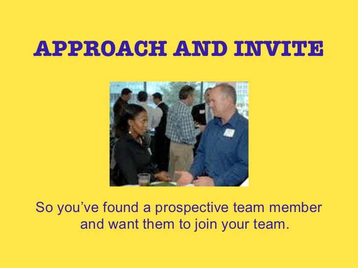 APPROACH AND INVITESo you've found a prospective team member      and want them to join your team.