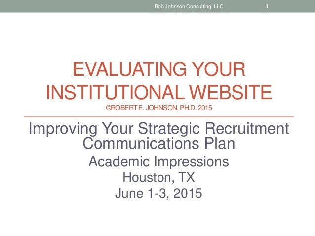 EVALUATING YOUR INSTITUTIONAL WEBSITE ©ROBERTE. JOHNSON, PH.D.2015 Improving Your Strategic Recruitment Communications Pla...