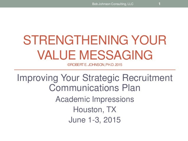 STRENGTHENING YOUR VALUE MESSAGING ©ROBERTE.JOHNSON,PH.D.2015 Improving Your Strategic Recruitment Communications Plan Aca...
