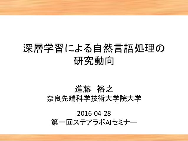 深層学習による自然言語処理の 研究動向 進藤 裕之 奈良先端科学技術大学院大学 2016-04-28 第一回ステアラボAIセミナー