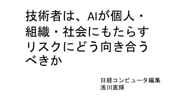 日経コンピュータ編集 浅川直輝 技術者は、AIが個人・ 組織・社会にもたらす リスクにどう向き合う べきか