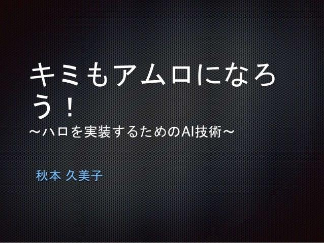 キミもアムロになろ う! ~ハロを実装するためのAI技術~ 秋本 久美子