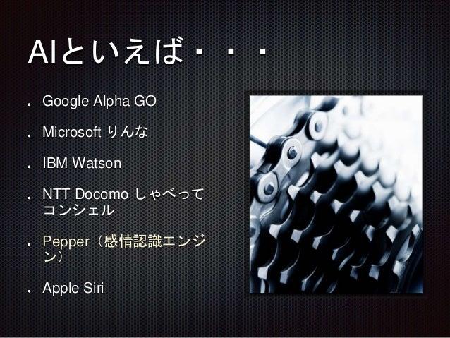 AIといえば・・・ Google Alpha GO Microsoft りんな IBM Watson NTT Docomo しゃべって コンシェル Pepper(感情認識エンジ ン) Apple Siri