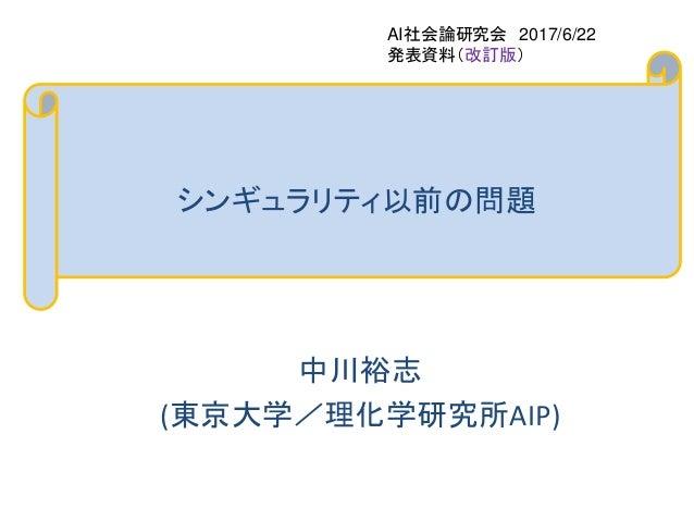 シンギュラリティ以前の問題 中川裕志 (東京大学/理化学研究所AIP) AI社会論研究会 2017/6/22 発表資料(改訂版)