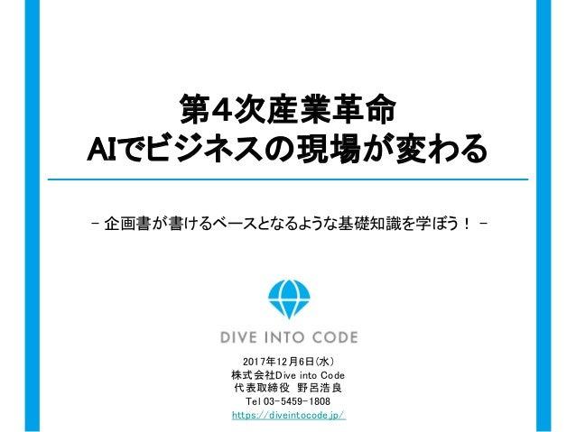 - 企画書が書けるベースとなるような基礎知識を学ぼう! - 第4次産業革命 AIでビジネスの現場が変わる 2017年12月6日(水) 株式会社Dive into Code 代表取締役 野呂浩良 Tel 03-5459-1808 https://...