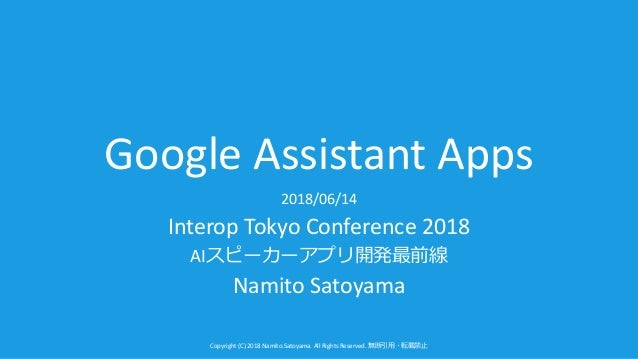 Copyright (C) 2018 Namito.Satoyama. All Rights Reserved. Google Assistant Apps 2018/06/14 Interop Tokyo Conference 2018 AI...