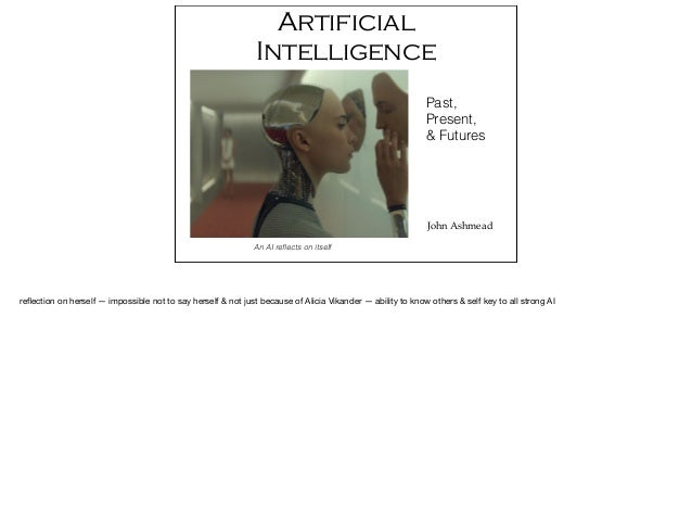 Artificial Intelligence John Ashmead Past, Present, & Futures An AI reflects on itself reflection on herself — impossible no...