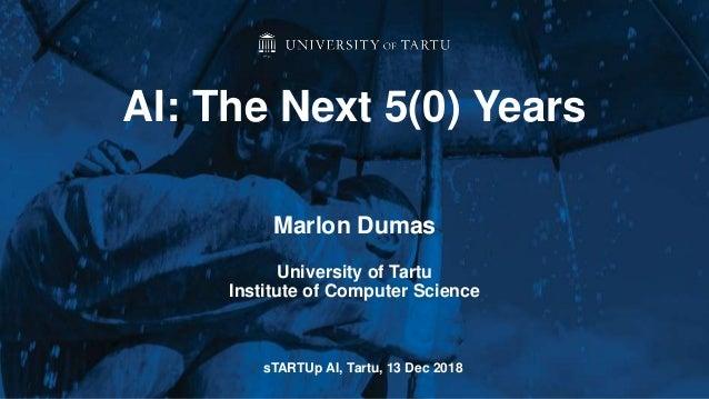 Marlon Dumas University of Tartu Institute of Computer Science AI: The Next 5(0) Years sTARTUp AI, Tartu, 13 Dec 2018