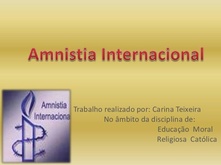 Amnistia Internacional<br />Trabalho realizado por: Carina Teixeira<br />             No âmbito da disciplina de:<br />   ...