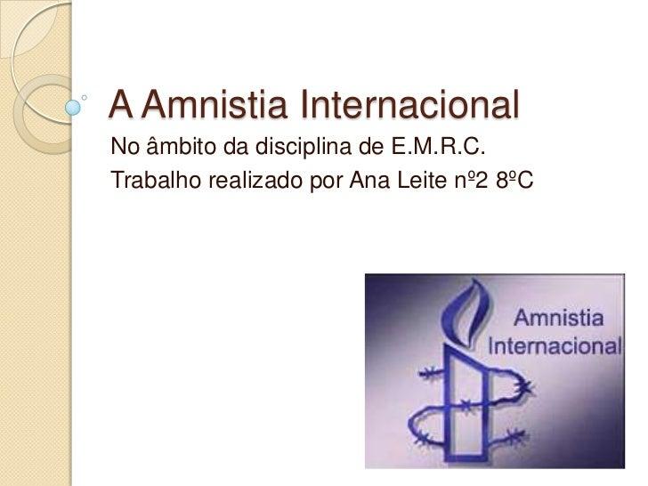 A Amnistia Internacional<br />No âmbito da disciplina de E.M.R.C.<br />Trabalho realizado por Ana Leite nº2 8ºC<br />