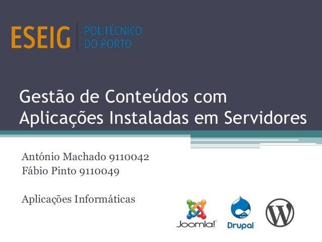 Gestão de Conteúdos com Aplicações Instaladas em Servidores António Machado 9110042 Fábio Pinto 9110049 Aplicações Informá...