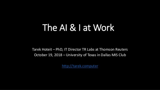 The AI & I at Work Tarek Hoteit – PhD, IT Director TR Labs at Thomson Reuters October 19, 2018 – University of Texas in Da...