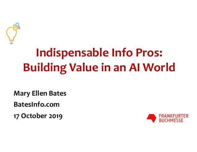 Indispensable Info Pros: Building Value in an AI World Mary Ellen Bates BatesInfo.com 17 October 2019