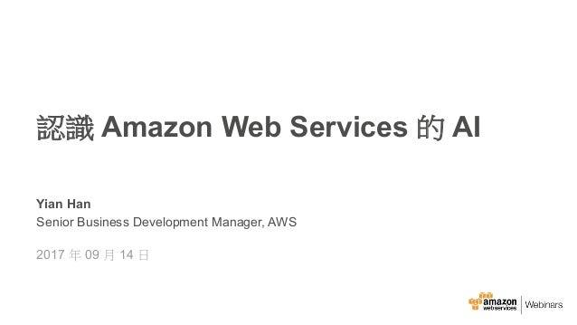 ©2015, Amazon Web Services, Inc. Yian Han Senior Business Development Manager, AWS 2017 09 14 Amazon Web Services AI