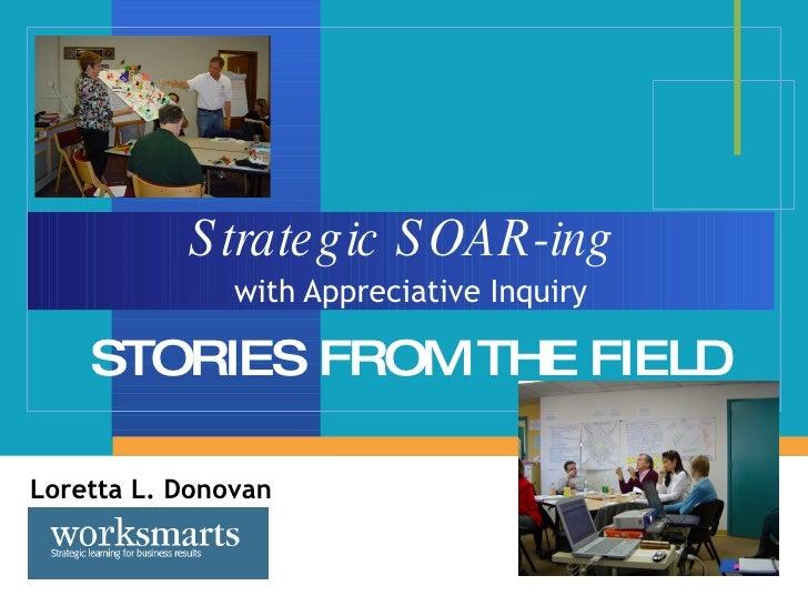 Strategic SOAR-ing   with Appreciative Inquiry STORIES FROM THE FIELD Loretta L. Donovan