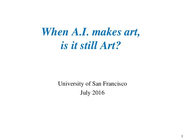 When A.I. makes art, is it still Art? University of San Francisco July 2016 1
