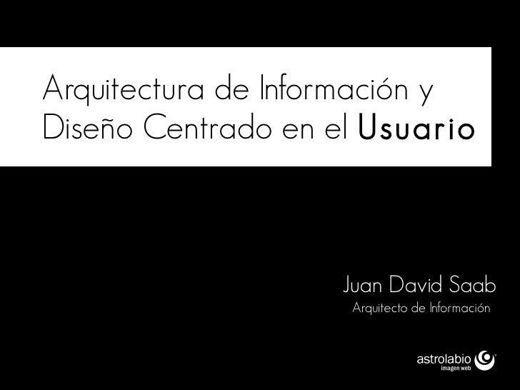 Arquitectura de Información y Diseño Centrado en el Usuario                        Juan David Saab                     Arq...