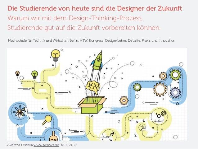 Die Studierende von heute sind die Designer der Zukunft Warum wir mit dem Design-Thinking-Prozess, Studierende gut auf die...