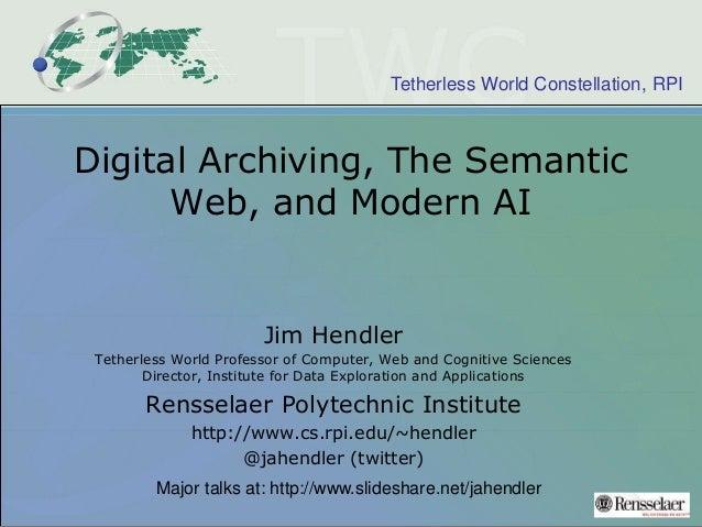 Tetherless World Constellation, RPI Digital Archiving, The Semantic Web, and Modern AI Jim Hendler Tetherless World Profes...