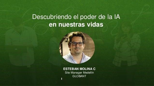Descubriendo el poder de la IA en nuestras vidas ESTEBAN MOLINA C Site Manager Medell�n GLOBANT