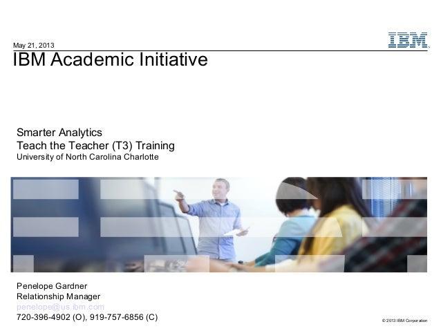 © 2013 IBM CorporationIBM Academic InitiativeMay 21, 2013Smarter AnalyticsTeach the Teacher (T3) TrainingUniversity of Nor...