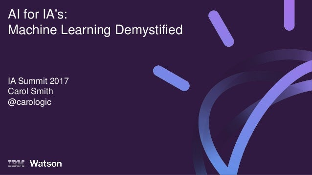 IA Summit 2017 Carol Smith @carologic AI for IA's: Machine Learning Demystified