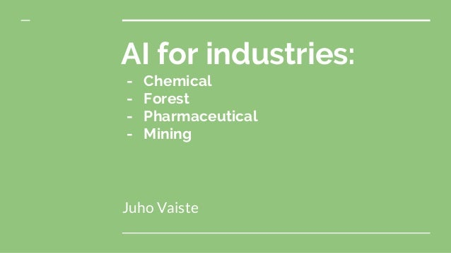 AI for industries: - Chemical - Forest - Pharmaceutical - Mining Juho Vaiste