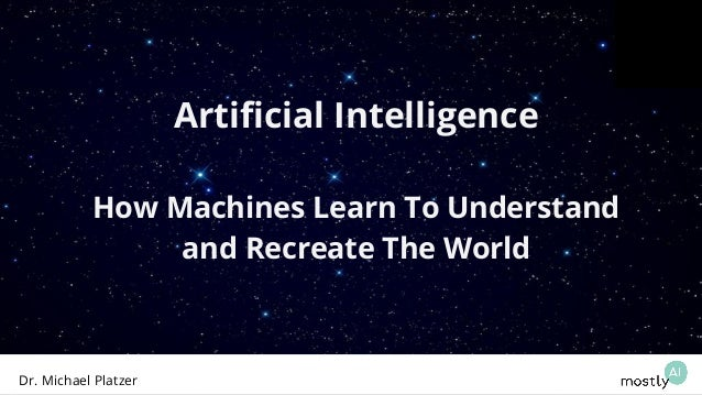Artificial Intelligence How Machines Learn To Understand and Recreate The World Dr. Michael Platzer