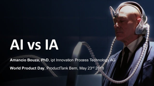 AI vs IA Amancio Bouza, PhD, ipt Innovation Process Technology AG World Product Day, ProductTank Bern, May 23rd 2018
