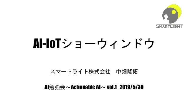 AI-IoTショーウィンドウ スマートライト株式会社 中畑隆拓 AI勉強会~Actionable AI~ vol.1 2019/5/30