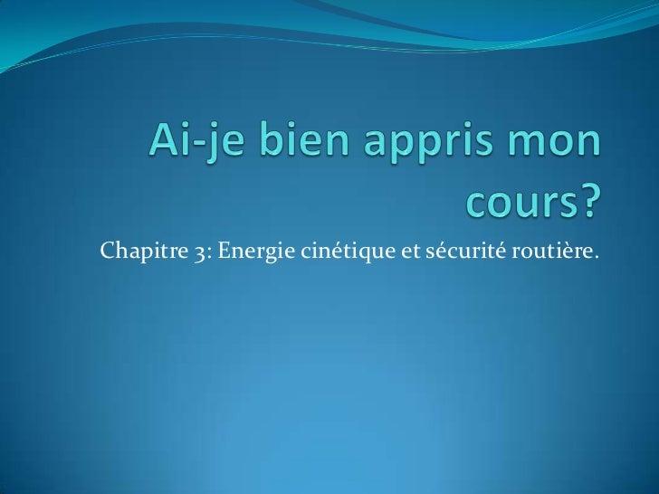 Ai-je bien appris mon cours?<br />Chapitre 3: Energie cinétique et sécurité routière.<br />