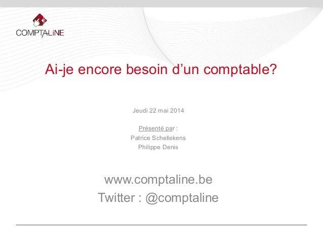 Jeudi 22 mai 2014 Présenté par : Patrice Schellekens Philippe Denis www.comptaline.be Twitter : @comptaline Ai-je encore b...