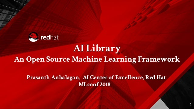 AI Library An Open Source Machine Learning Framework Prasanth Anbalagan, AI Center of Excellence, Red Hat MLconf 2018 1