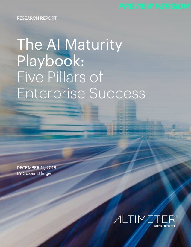 The AI Maturity Playbook: Five Pillars of Enterprise Success DECEMBER 11, 2018 BY Susan Etlinger RESEARCH REPORT PREVIEW V...