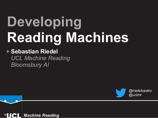 Developing Reading Machines Sebastian Riedel UCL Machine Reading  Bloomsbury AI Machine Reading @riedelcastro @uclmr
