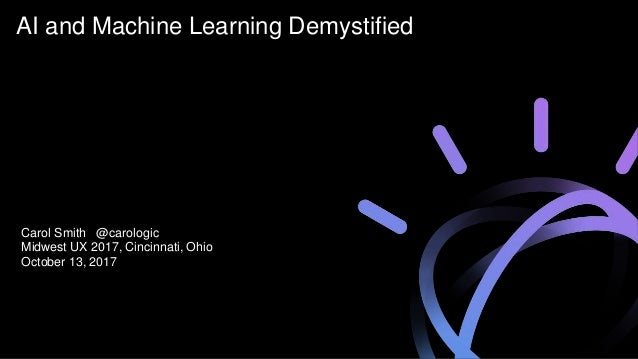 AI and Machine Learning Demystified Carol Smith @carologic Midwest UX 2017, Cincinnati, Ohio October 13, 2017