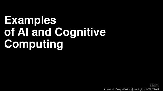 AI and ML Demystified / @carologic / MWUX2017 Examples of AI and Cognitive Computing
